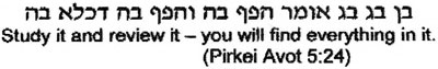Study it and review it - you will find everything in it. - (Pirkei Avot 5:24)